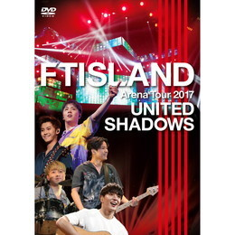 FTISLAND Arena Tour 2017 - UNITED SHADOWS -【通常盤DVD】